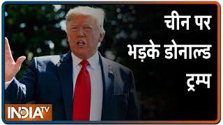 अमेरिकी राष्ट्रपति Donald Trump का बयान -जैसे-जैसे कोरोना बढ़ेगा, चीन पर मेरा गुस्सा बढ़ता जाएगा