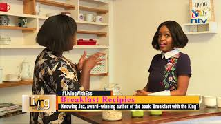 Living with Ess: Breakfast recipes | Cooking with Jasmine Macharia