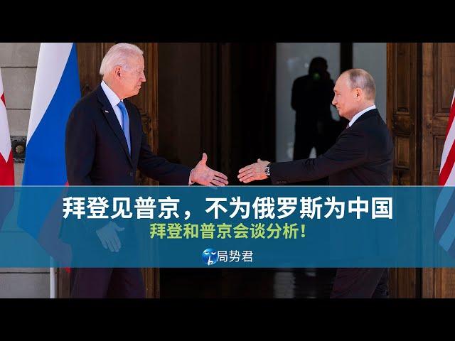 【局势君】拜登见普京,不为俄罗斯为中国(Biden meets Putin, not for Russia but for China)