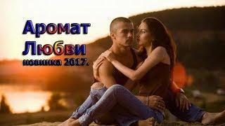 РОМАНТИЧЕСКАЯ МЕЛОДРАМА` АРОМАТ ЛЮБВИ` Русские фильмы 2017 HD