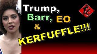 Truthification Chronicles Trump, Barr, EO & KERFUFFLE!!!