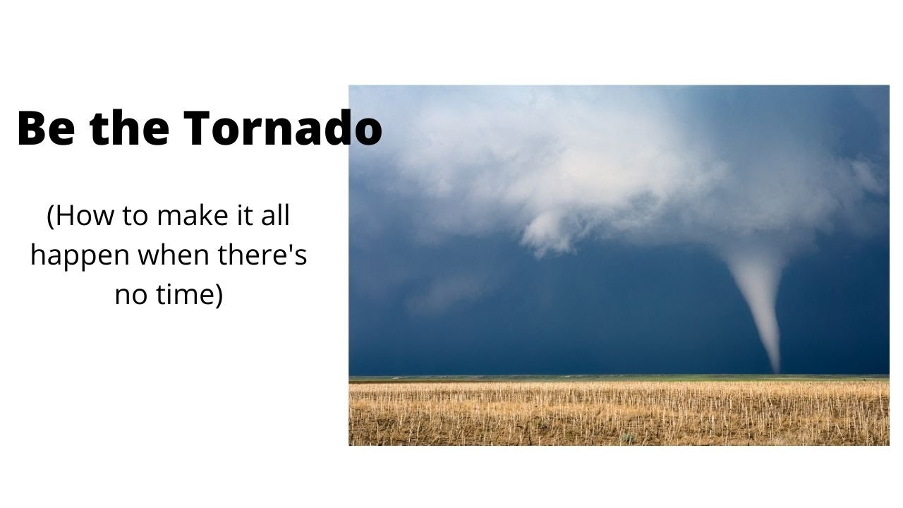 Be the Tornado (how to make it all happen when there's no time)