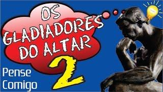 003 - Os Gladiadores do Altar 2 - Pense Comigo
