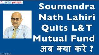 Soumendra Nath Lahiri Quits L&T Mutual Fund | अब क्या करे ?