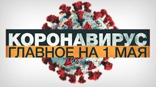 Коронавирус в России и мире главные новости о распространении COVID 19 к 1 мая