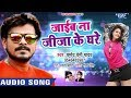 #Pramod Premi NEW SUPERHIT SONG 2018 - Jaib Na Jiju Ke Ghare - Superhit Bhojpuri Songs 2018