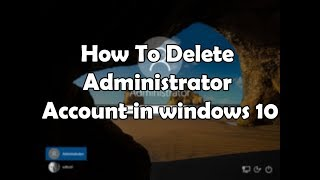 How To Delete Administrator Account In Windows 10