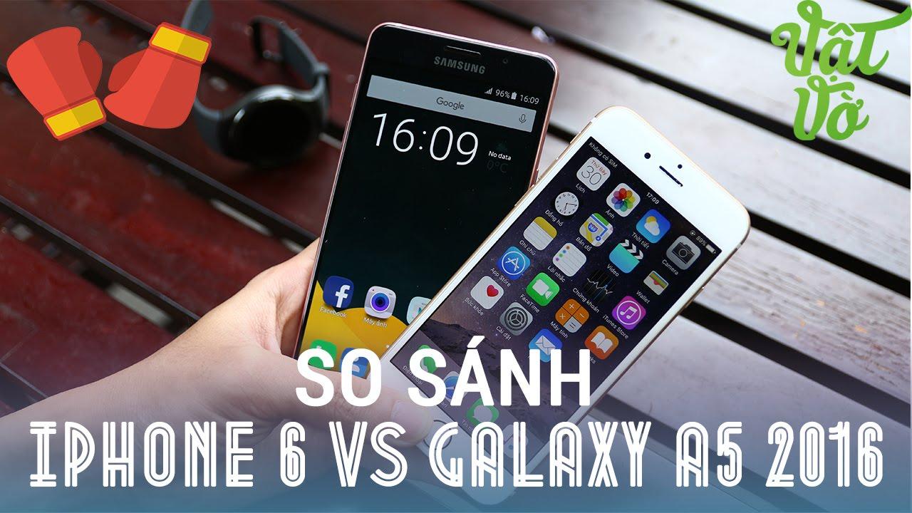 Vật Vờ| So sánh Samsung Galaxy A5 2016 và iPhone 6