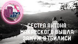 32-летняя сестра Антона Макарского вышла замуж в Тбилиси