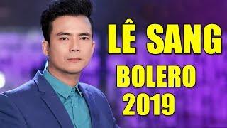 Bolero Lê Sang MỚI CỨNG 2019 - LK Bolero Trữ Tình Đặc Sắc Hay Nhất 2019