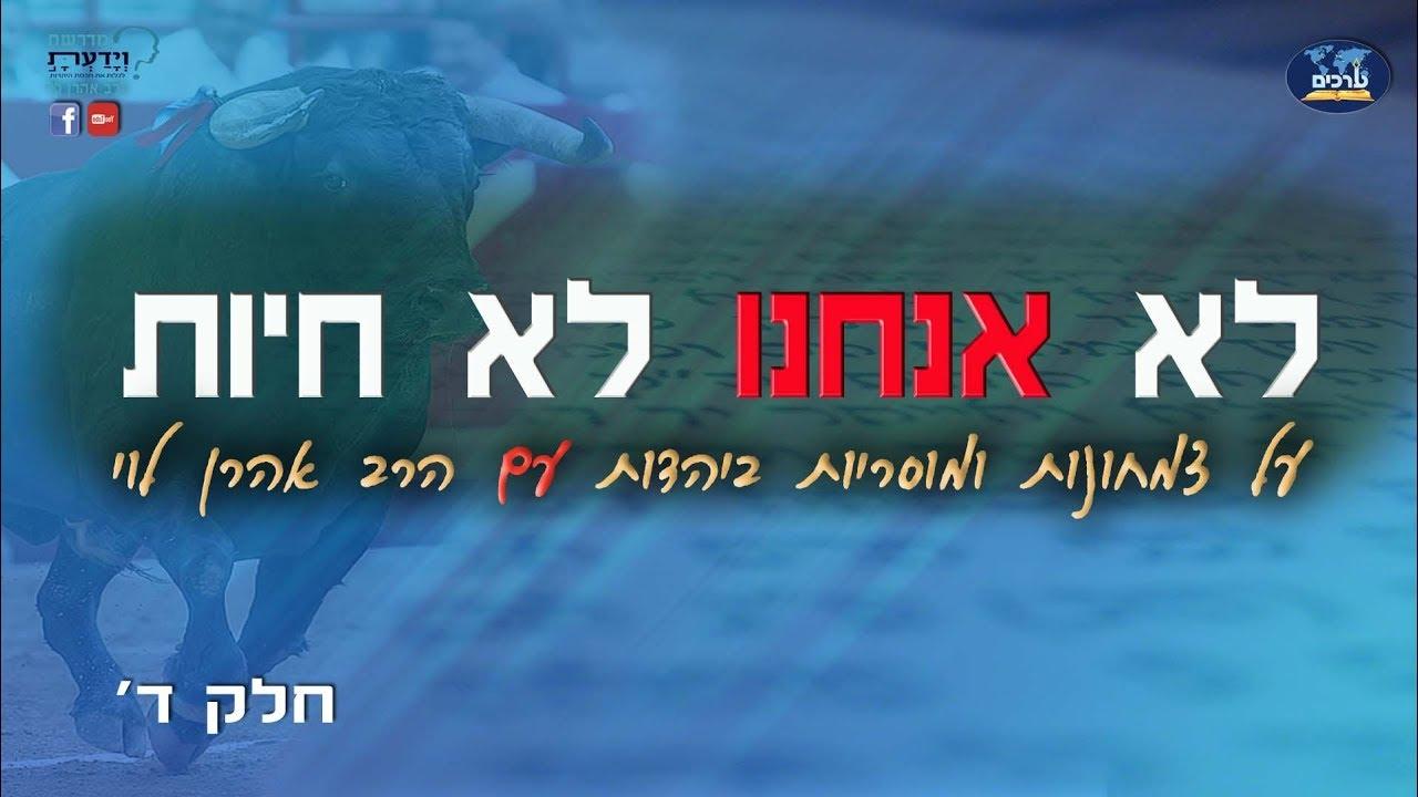 לא אנחנו לא חיות - על צמחונות ומוסריות ביהדות - שיעור 4 - הרב אהרן לוי