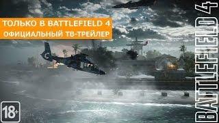Только в Battlefield 4 - Официальный ТВ Трейлер