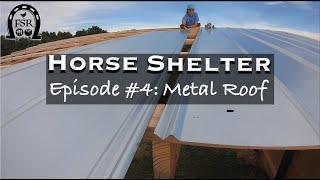 Building a Horse Shelter - Episode #4: METAL ROOF