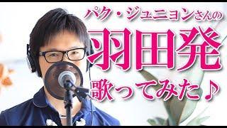 羽田発/パク・ジュニョン cover by Shin