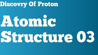 Atomic Structure 03 Discovery of ProtonClass 11