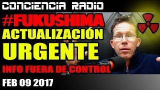 FUKUSHIMA: ACTUALIZACIÓN URGENTE – INFO FUERA DE CTRL (FEB 9 2017)