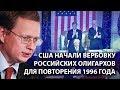 США начали вербовку российских олигархов для повторения 1996 года