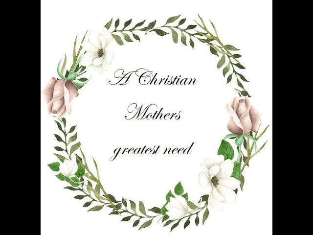 A Christian Mothers greatest need