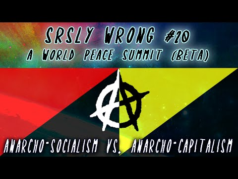 Srsly Wrong - 20 - Anarcho-Socialism vs. Anarcho-Capitalism [World Peace Summit Beta]