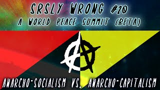 Srsly Wrong - 20 - Anarcho-Socialism vs. Anarcho-Capitalism [World Peace Summit Beta]