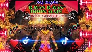 RAVAN RAVAN HOON MAIN DJ (Mj Style Mix) Tik Tok Trending Dj || Dj Mon2 Kashipur