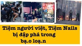 Tiệm Người Việt,Tiệm Nails bị đập phá Ở Mỹ trong B.ạo L.oạn, đáng lo...