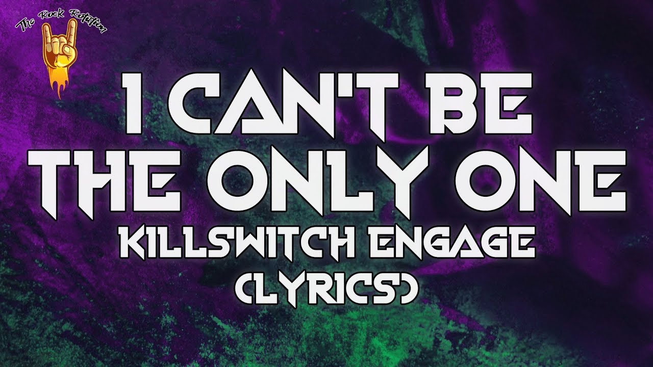 Oír de patrimonio Túnica  Killswitch Engage - I Can't Be the Only One (Lyrics) | The Rock Rotation -  YouTube