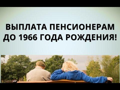 Выплата пенсионерам до 1966 года рождения!