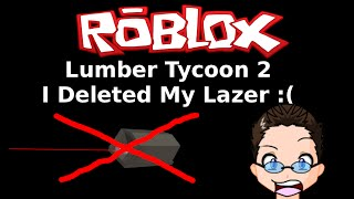 "Roblox - Lumber Tycoon 2 - ""I DELETED MY LAZER!"""