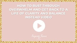 How to bust through overwhelm and get back to a life of clarity and balance instead