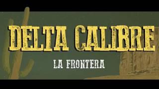 Delta Calibre - La Frontera (Letra / Lyrics)