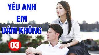 Yêu Anh Em Dám Không - Tập 3 | Phim Tình Cảm Trung Quốc Mới Hay Nhất 2020 - Thuyết Minh