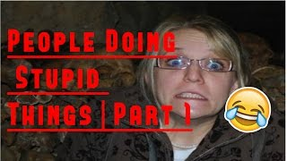People Doing Stupid Things   Part 1