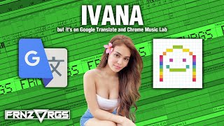 IVANA but it's on GOOGLE TRANSLATE and CHROME MUSIC LAB! | @frnzvrgs2
