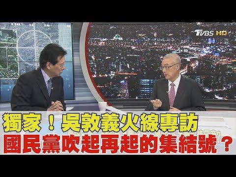 獨家!吳敦義火線專訪 國民黨吹起再起的集結號?少康戰情室 20170606 (完整版)