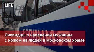 Очевидцы о нападении мужчины с ножом на людей в московском храме