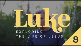 Luke: Exploring the Life of Jesus - Week 8