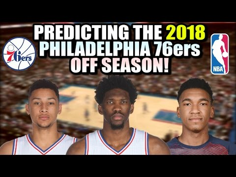 Predicting The 2018 Philadelphia 76ers Off Season!