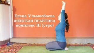 Елена Ульмасбаева. Женская практика. Комплекс III (утро)