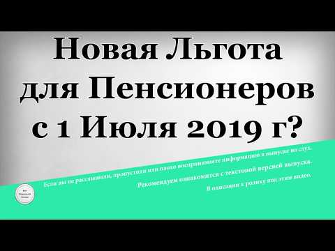 Новая Льгота для Пенсионеров с 1 Июля 2019 года