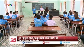 Nơi nối tiếp ước mơ cho những học sinh cá biệt | VTV24