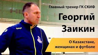 Главный тренер ГК СКИФ Георгий Заикин о Казахстане женщинах и футболе