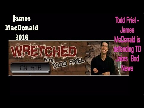 Todd Friel -  James McDonald is defending TD Jakes  Bad News - Wretched Radio