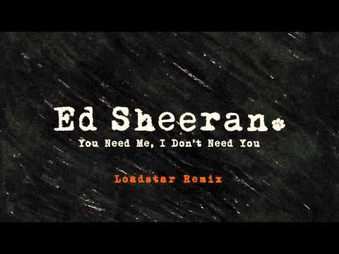Ed Sheeran - You Need Me, I Don't Need You (Loadstar Remix) [Official]