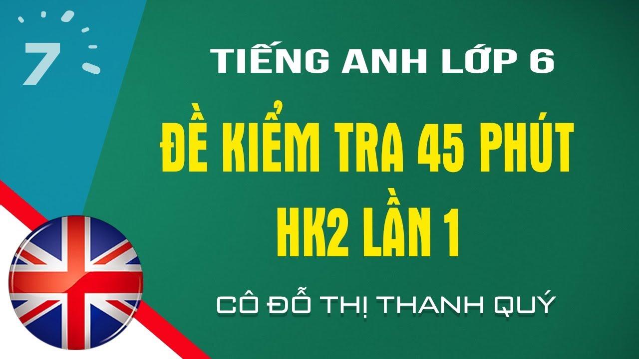 HD giải đề kiểm tra 45 phút Tiếng Anh lớp 6 HK2 lần 1 |HỌC247