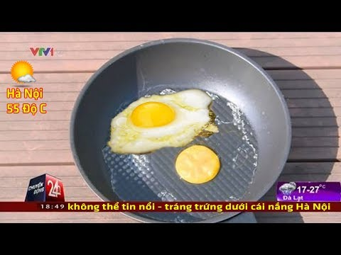 Nắng nóng kỷ lục 60 Độ tại Hà Nội - Rán Trứng trong 1 nốt nhạc