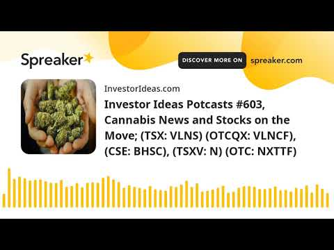 Investor Ideas Potcasts #603, Cannabis News and Stocks on the Move; (TSX: VLNS) (OTCQX: VLNCF), (CSE