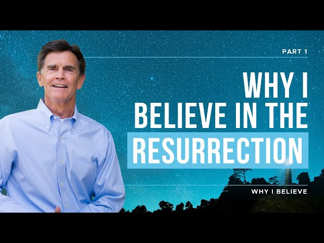 Why I Believe in the Resurrection, Part 1