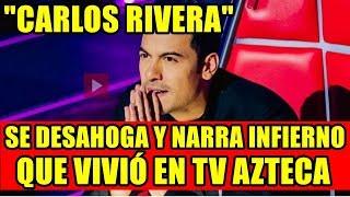 CARLOS RIVERA SE DESAHOGA Y NARRA INFIERNO QUE VIVIÓ EN TV AZTECA