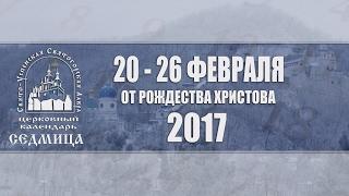 Мультимедийный православный календарь на 20-26 февраля 2017 года